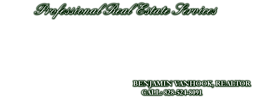 Professional Real Estate Services, BENJAMIN VANHOOK, REALTOR, CALL: 828-524-8091